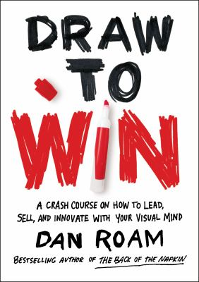 Draw to win : a crash course on how to lead, sell, and innovate with your visual mind