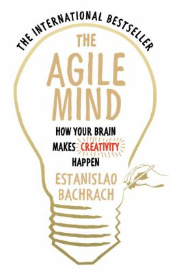 The agile mind : how your brain makes creativity happen