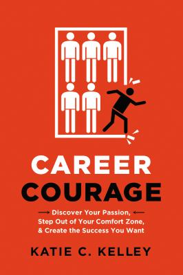 Career courage : discover your passion, step out of your comfort zone, and create the success you want