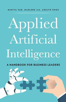 Applied artificial intelligence : a handbook for business leaders