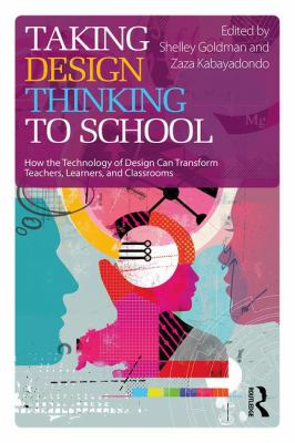 Taking design thinking to school : how the technology of design can transform teachers, learners, and classrooms