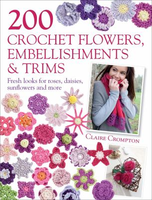 200 crochet flowers, embellishments & trims : fresh looks for roses, daisies, sunflowers and more
