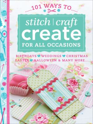101 ways to stitch craft create for all occasions : birthdays, weddings, Christmas, Easter, Halloween & many more--