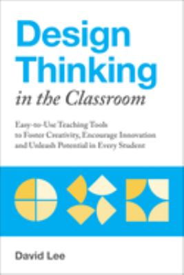 Design thinking in the classroom : easy-to-use teaching tools to foster creativity, encourage innovation and unleash potential in every student