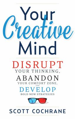 Your creative mind : disrupt your thinking, abandon your comfort zone, and develop bold new strategies