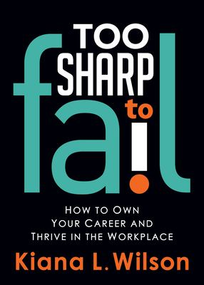 Too sharp to fail: how to own your career and thrive in the workplace
