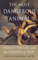 The Most Dangerous Animal: Human Nature and the Origins of War by