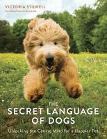 The Secret Language of Dogs: Unlocking the Canine Mind for a Happier Pet by