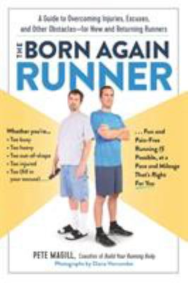 The Born Again Runner: A Guide to Overcoming Excuses, Injuries, and Other Obstacles—for New and Returning Runners by Pete Magill by