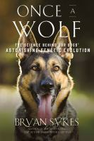 Once a Wolf: The Science Behind Our Dogs' Astonishing Genetic Evolution by