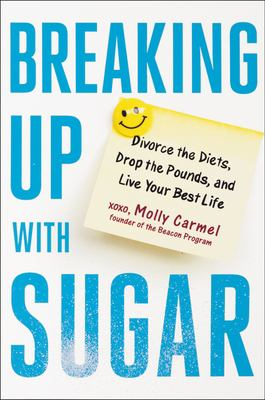 Cover image for Breaking up with sugar : a plan to divorce the diets, drop the pounds, and live your best life