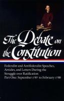 Cover image for The Debate on the Constitution : Federalist and Antifederalist speeches, articles, and letters during the struggle over ratification
