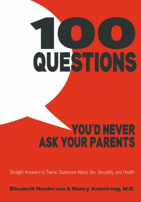 Cover image for 100 Questions You'd Never Ask Your Parents : Straight Answers to Teens' Questions About Sex, Sexuality, and Health