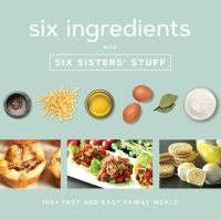 Cover image for Six ingredients with Six Sisters' Stuff : 100+ fast and easy family meals