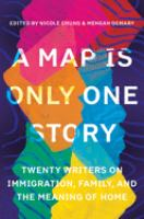 Cover image for A map is only one story : twenty writers on immigration, family, and the meaning of home