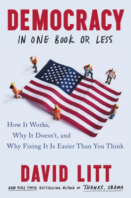 Cover image for Democracy in one book or less : how it works, why it doesn't, and why fixing it is easier than you think