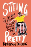 Cover image for Sitting Pretty: The View from My Ordinary Resilient Disabled Body