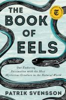 Cover image for The book of eels BOOK CLUB #19 our enduring fascination with the most mysterious creature in the natural world