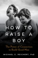 Cover image for How to raise a boy : the power of connection to build good men