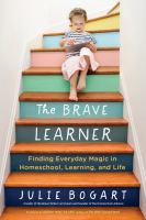 Cover image for The brave learner : finding everyday magic in homeschool, learning, and life