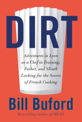 Cover image for Dirt : adventures in Lyon as a chef in training, father, and sleuth looking for the secret of French cooking