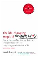 Cover image for The life-changing magic of not giving a f*ck : how to stop spending time you don't have with people you don't like doing things you don't want to do