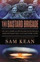Cover image for The bastard brigade : the true story of the renegade scientists and spies who sabotaged the Nazi atomic bomb