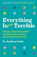 Cover image for Everything isn't terrible : conquer your insecurities, interrupt your anxiety, and finally calm down