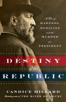 Cover image for Destiny of the republic : a tale of madness, medicine and the murder of a president