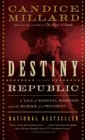 Cover image for Destiny of the republic : a tale of medicine, madness and the murder of a president