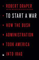 Cover image for To start a war : how the Bush Administration took America into Iraq