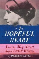 Cover image for A hopeful heart : Louisa May Alcott before Little Women