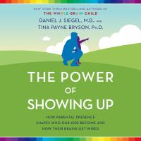 Cover image for The power of showing up : how parental presence shapes who our kids become and how their brains get wired