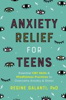 Cover image for Anxiety relief for teens : essential CBT skills and mindfulness practices to overcome anxiety and stress