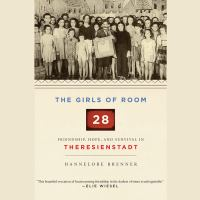 Cover image for The Girls of Room 28 : friendship, hope, and survival in Theresienstadt