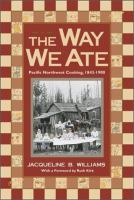 Cover image for The way we ate : Pacific Northwest cooking, 1843-1900
