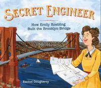 Cover image for Secret engineer : how Emily Roebling built the Brooklyn Bridge