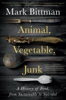 Cover image for Animal, vegetable, junk : a history of food, from sustainable to suicidal