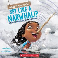 Cover image for What if you could spy like a narwhal!? : explore the superpowers of amazing animals
