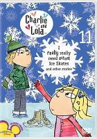 Cover image for Charlie and Lola. Eleven, I really really need actual ice skates and other stories.