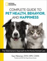 Cover image for National Geographic complete guide to pet health, behavior, and happiness : the veterinarian's approach to at-home animal care