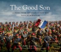 Cover image for The good son : a story from the First World War, told in miniature