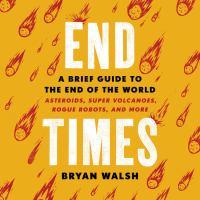 Cover image for End times : a brief guide to the end of the world : asteroids, super volcanoes, rogue robots, and more