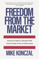 Cover image for Freedom from the market : America's fight to liberate itself from the grip of the invisible hand