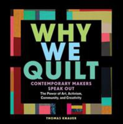 Cover image for Why we quilt : contemporary makers speak out about the power of art, activism, community, and creativity