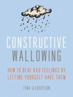 Cover image for Constructive wallowing : how to beat bad feelings by letting yourself have them
