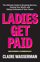 Cover image for Ladies get paid : the ultimate guide to breaking barriers, owning your worth, and taking command of your career
