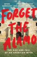 Cover image for Forget the Alamo : the rise and fall of an American myth