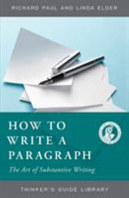 Cover image for The thinker's guide to how to write a paragraph : the art of substantive writing : how to say something worth saying about something worth saying something about