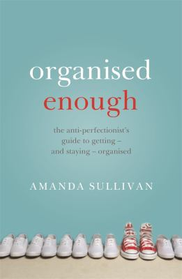 Cover image for Organised enough : the anti-perfectionist's guide to getting - and staying - organised